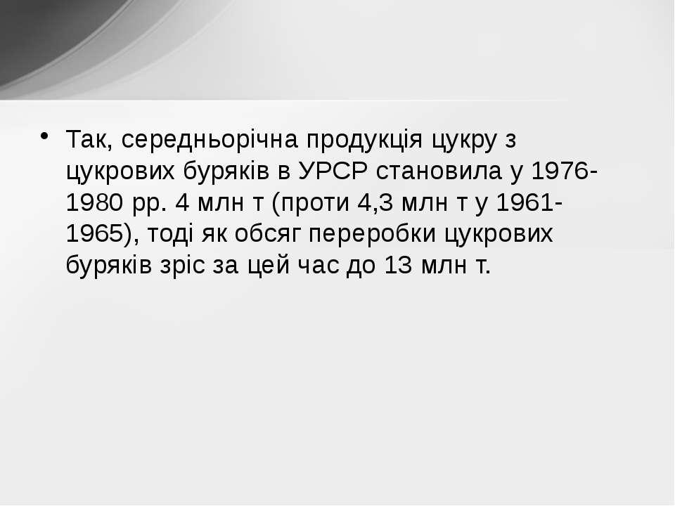 Так, середньорічна продукція цукру з цукрових буряків в УРСР становила у 1976...
