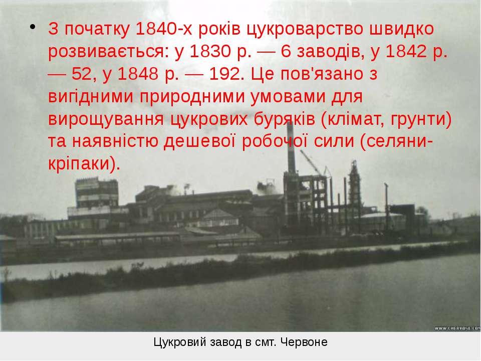 З початку 1840-х років цукроварство швидко розвивається: у 1830 р. — 6 заводі...