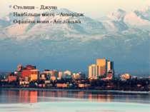 Столиця – Джуно Найбільше місто – Анкорідж Офіційні мови - Англійська