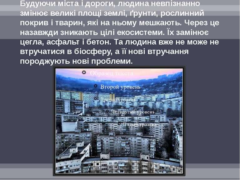 Будуючи міста і дороги, людина невпізнанно змінює великі площі землі, ґрунти,...