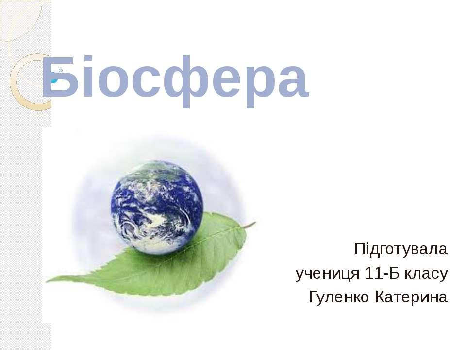 Біосфера Підготувала учениця 11-Б класу Гуленко Катерина