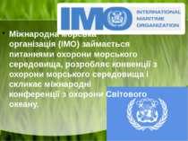 Міжнародна морська організація(ІМО) займається питаннями охорони морського с...