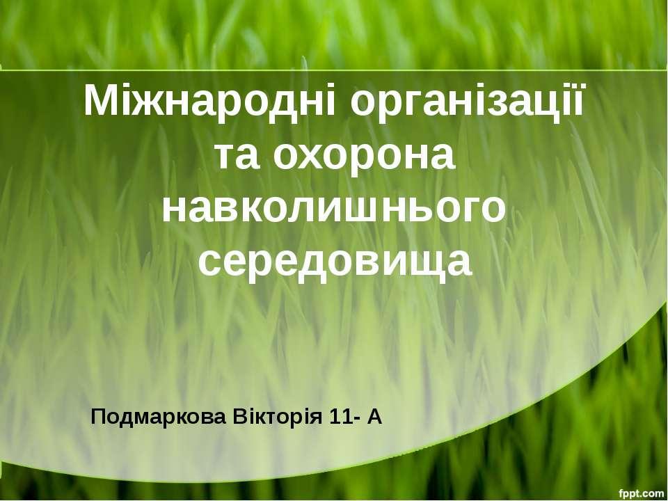 Міжнародні організації та охорона навколишнього середовища Подмаркова Вікторі...
