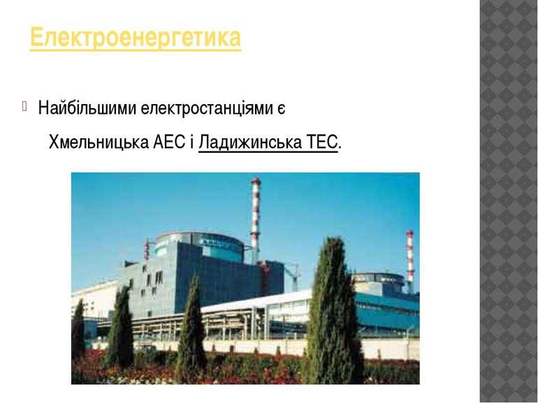 Електроенергетика Найбільшимиелектростанціямиє Хмельницька АЕСіЛадижинсь...