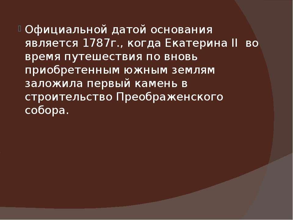 Официальной датой основания является 1787г., когда Екатерина II во время путе...