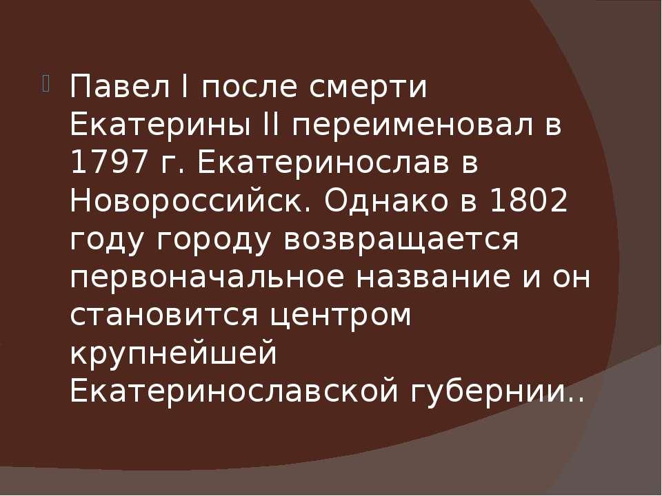 Павел I после смерти Екатерины II переименовал в 1797 г. Екатеринослав в Ново...