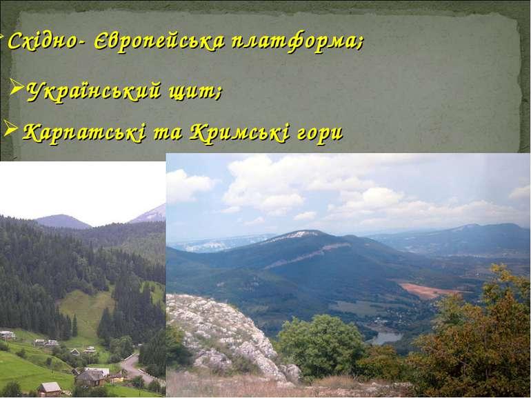 Східно- Європейська платформа; Український щит; Карпатські та Кримські гори