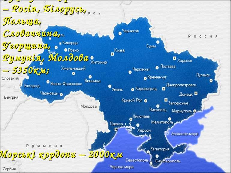 Сухопутні кордони – Росія, Білорусь, Польща, Словаччина, Угорщина, Румунія, М...