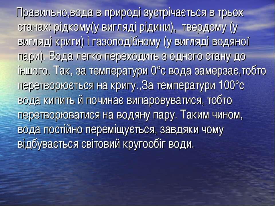 Правильно,вода в природі зустрічається в трьох станах: рідкому(у вигляді ріди...