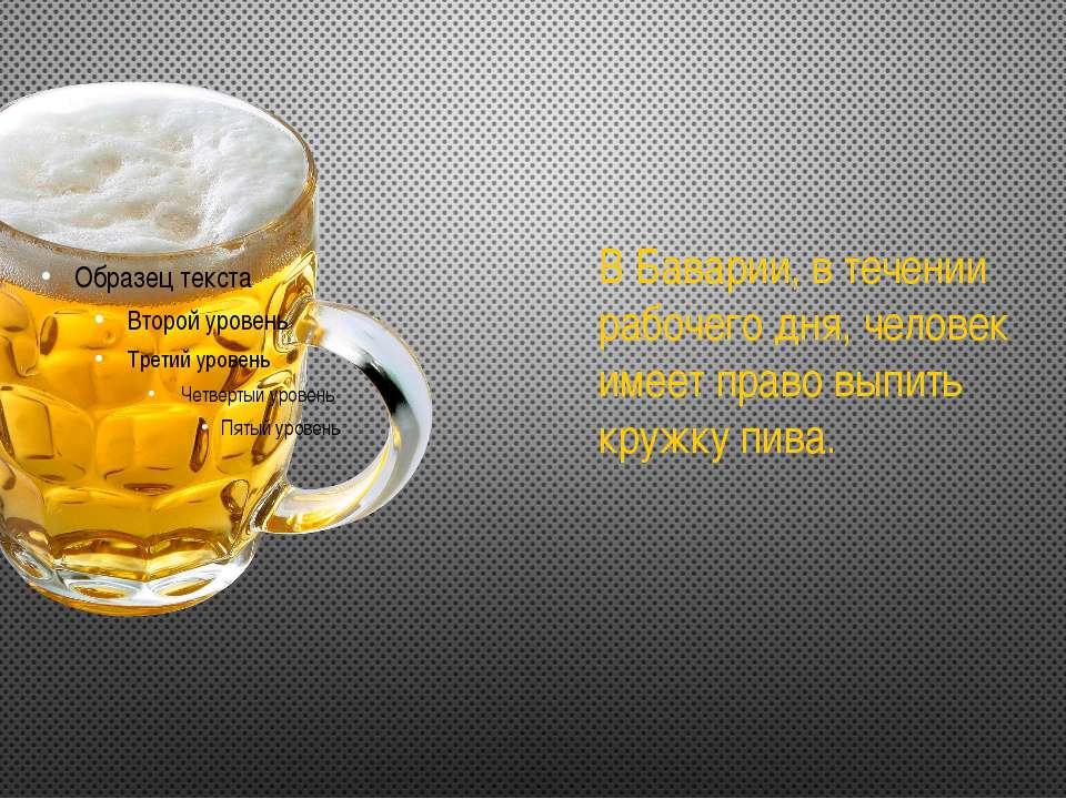 В Баварии, в течении рабочего дня, человек имеет право выпить кружку пива.