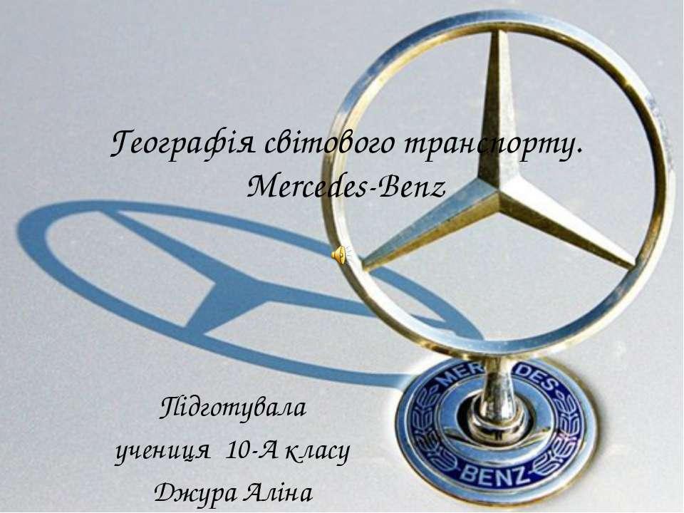 Географія світового транспорту. Mercedes-Benz Підготувала учениця 10-А класу ...