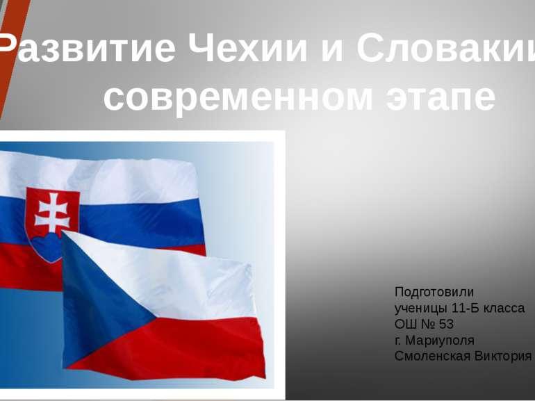Развитие Чехии и Словакии на современном этапе Подготовили ученицы 11-Б класс...
