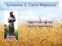 Зупинка 3. Село Моринці Пам'ятникматері ТарасаШевченка.