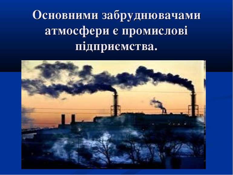 Основними забруднювачами атмосфери є промислові підприємства.