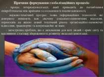 Причини формування глобалізаційних процесів: · процес інтернаціоналізації, як...