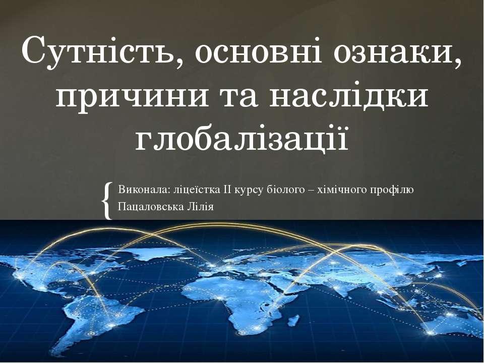 Сутність, основні ознаки, причини та наслідки глобалізації Виконала: ліцеїстк...