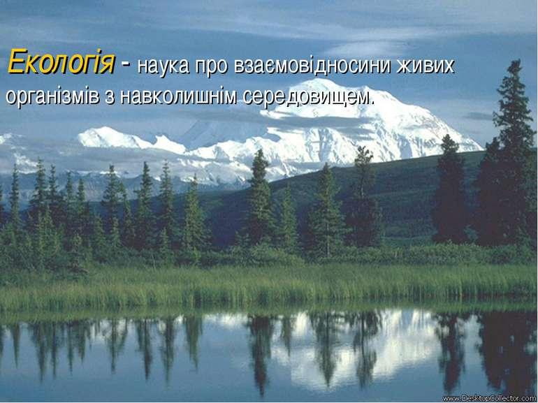 Екологія - наука про взаємовідносини живих організмів з навколишнім середовищем.