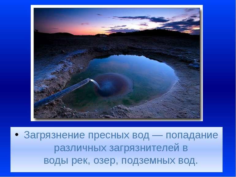 Загрязнение пресных вод— попадание различныхзагрязнителейв водырек,озер,...