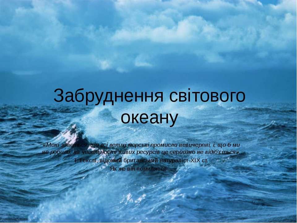 Забруднення світового океану «Мені здається, що всі великі морські промисли н...