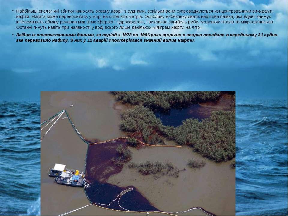 Найбільші екологічні збитки наносять океану аварії з суднами, оскільки вони с...
