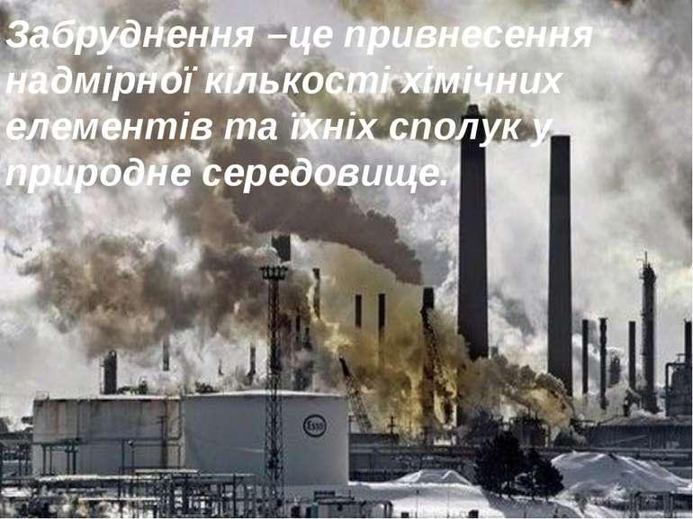 Забруднення –це привнесення надмірної кількості хімічних елементів та їхніх с...