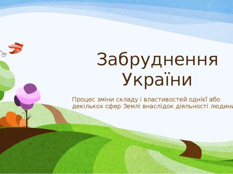 Забруднення України Процес зміни складу і властивостей однієї або декількох с...