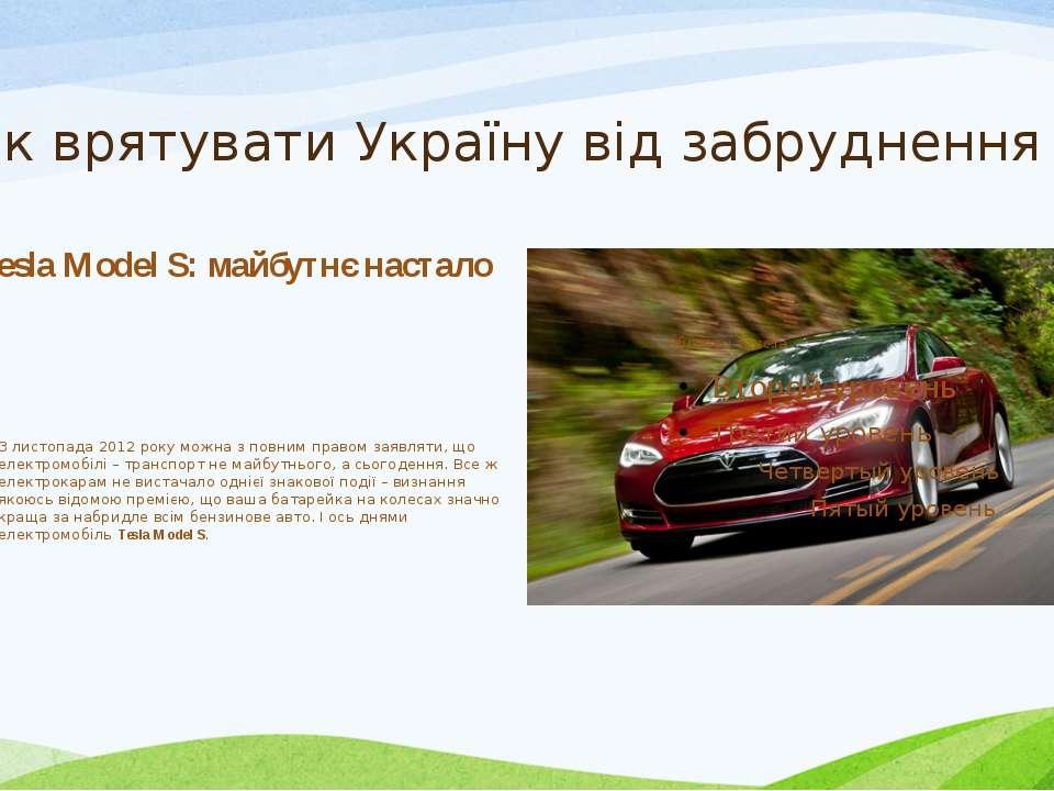 Як врятувати Україну від забруднення ? Tesla Model S: майбутнє настало З лист...