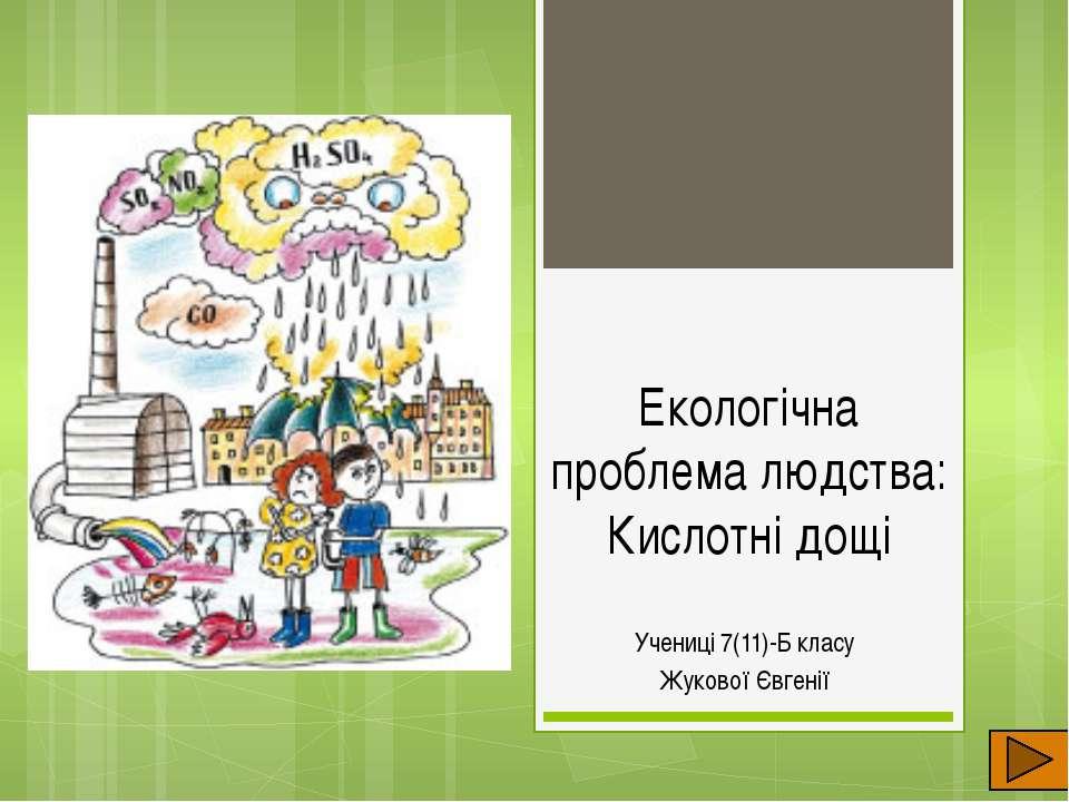 Екологічна проблема людства: Кислотні дощі Учениці 7(11)-Б класу Жукової Євгенії