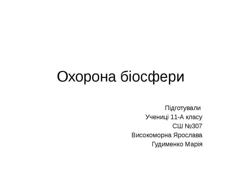 Охорона біосфери Підготували Учениці 11-А класу СШ №307 Високоморна Ярослава ...