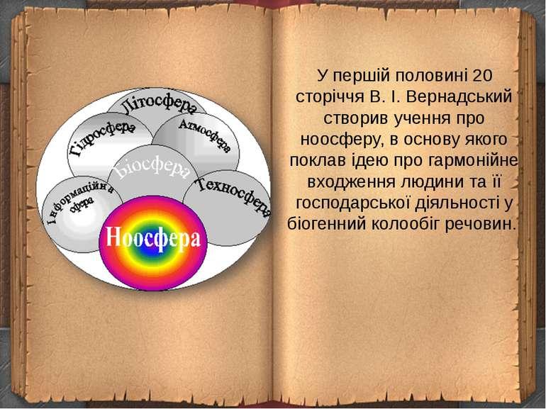 У першій половині 20 сторіччя В.І.Вернадський створив учення про ноосферу, ...
