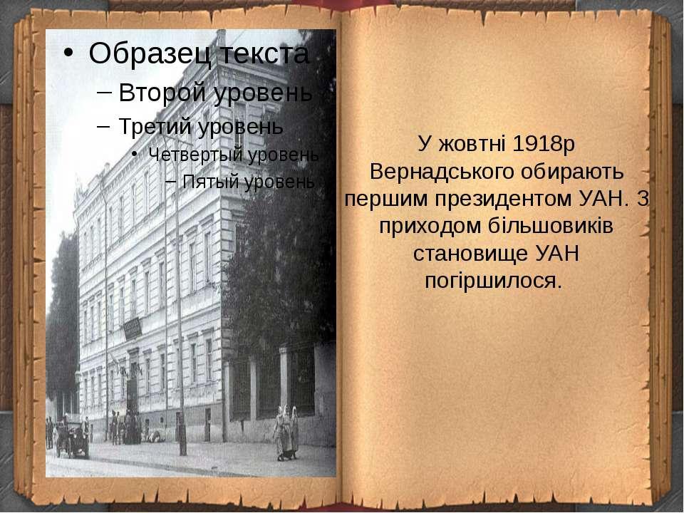 У жовтні 1918р Вернадського обирають першим президентом УАН. З приходом більш...