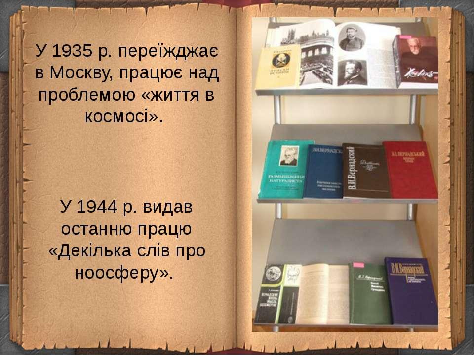 У 1935р. переїжджає в Москву, працює над проблемою «життя в космосі». У 1944...