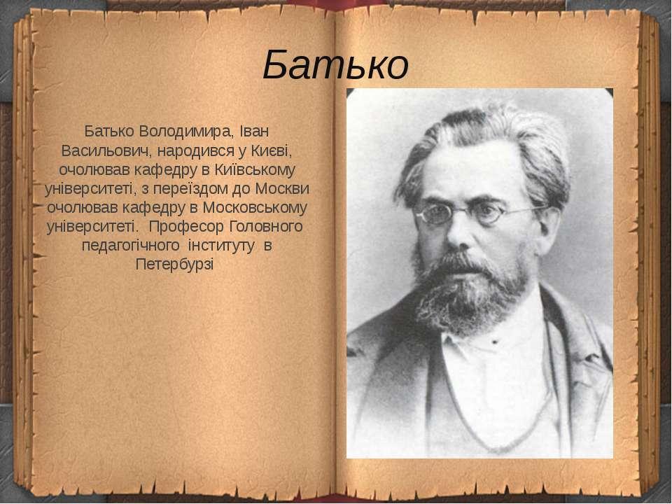 Батько Батько Володимира, Іван Васильович, народився у Києві, очолював кафедр...