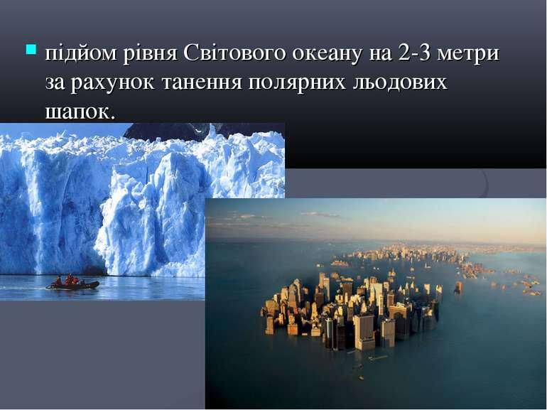 підйом рівня Світового океану на 2-3 метри за рахунок танення полярних льодов...