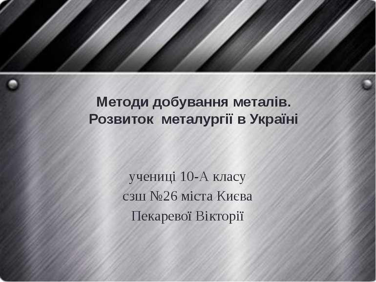 Методи добування металів. Розвиток металургії в Україні учениці 10-А класу сз...