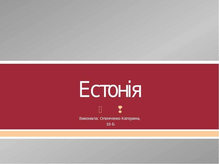 Естонія Виконала: Оленченко Катерина, 10-Б