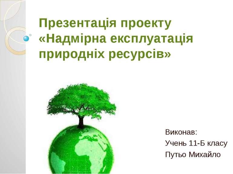 Презентація проекту «Надмірна експлуатація природніх ресурсів» Виконав: Учень...