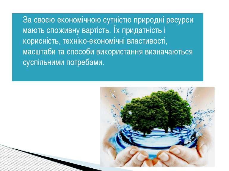 За своєю економічною сутністю природні ресурси мають споживну вартість. Їх пр...