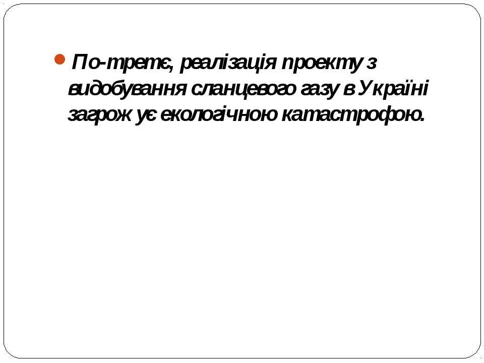 По-третє, реалізація проекту з видобування сланцевого газу в Україні загрожує...