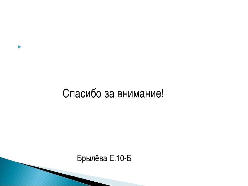 Спасибо за внимание! Брылёва Е.10-Б