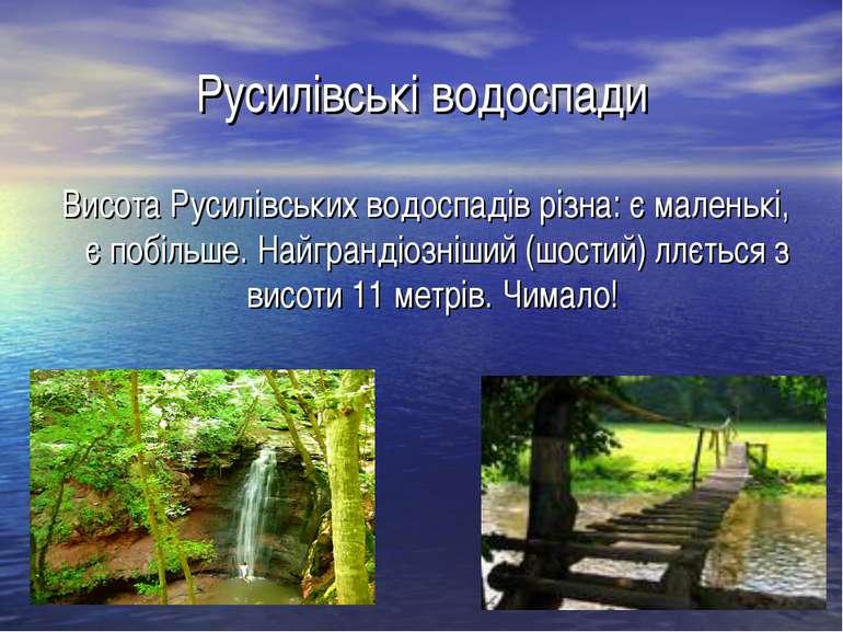 Русилівські водоспади Висота Русилівських водоспадів різна: є маленькі, є по...