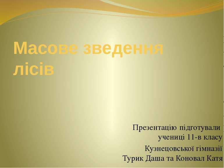 Масове зведення лісів Презентацію підготували учениці 11-в класу Кузнецовсько...