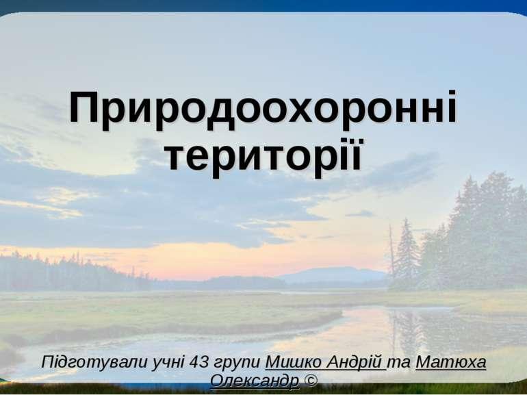 Природоохоронні території Підготували учні 43 групи Мишко Андрій та Матюха Ол...
