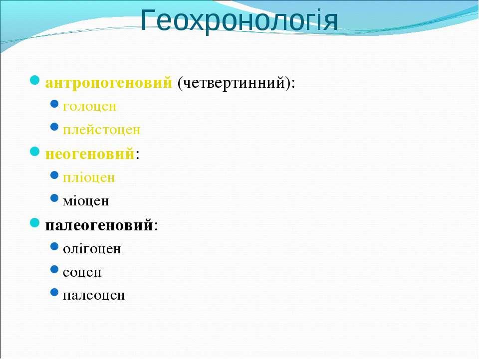 Геохронологія антропогеновий(четвертинний): голоцен плейстоцен неогеновий:...