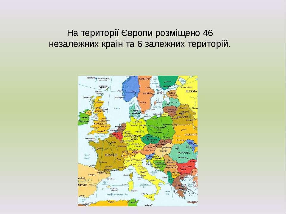 На території Європи розміщено 46 незалежних країн та 6 залежних територій.