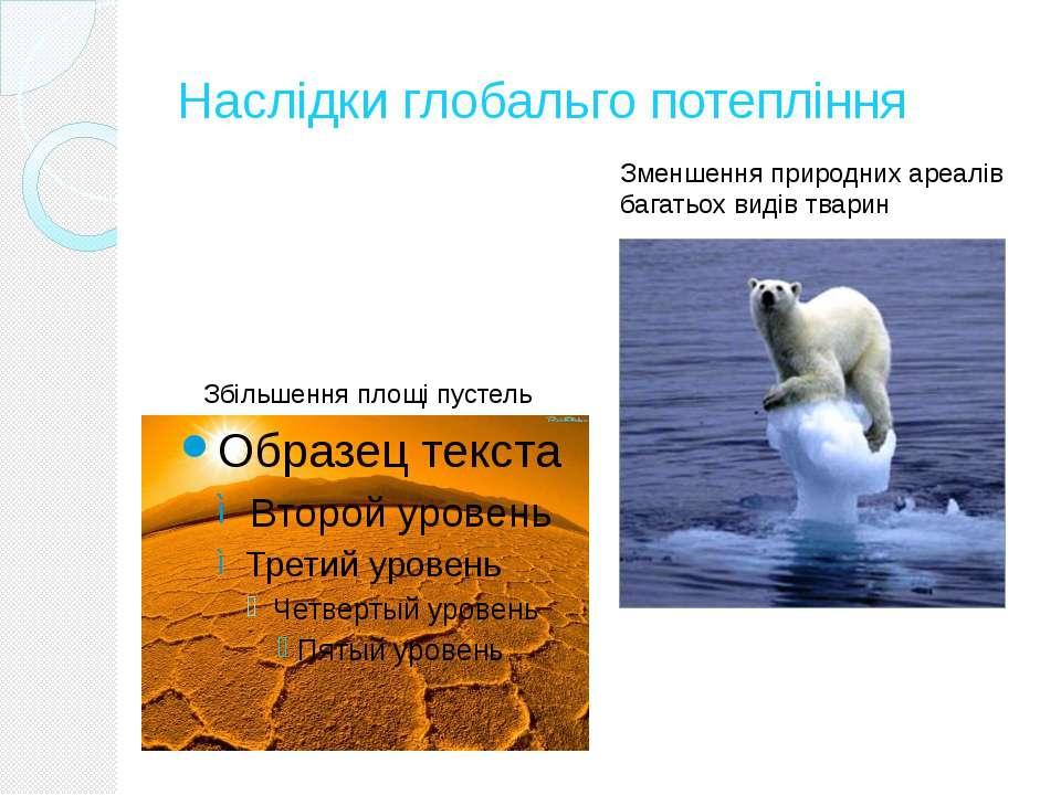 Наслідки глобальго потепління Збільшення площі пустель Зменшення природних ар...