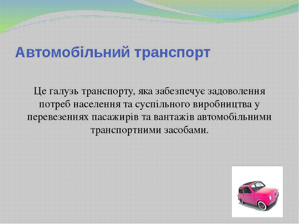 Автомобільний транспорт Це галузь транспорту, яка забезпечує задоволення потр...
