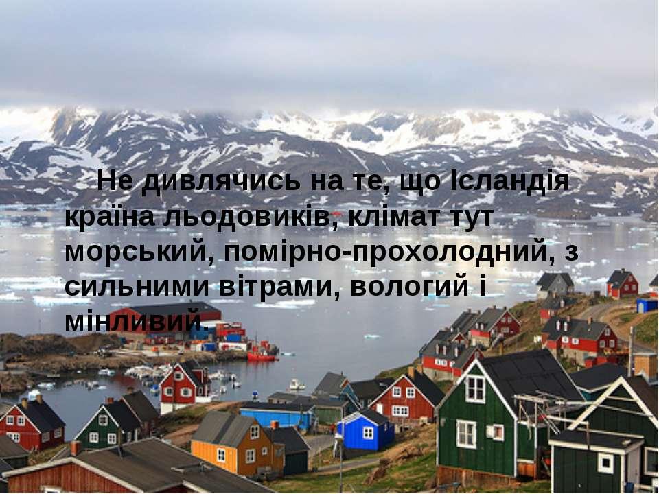 Не дивлячись на те, що Ісландія країна льодовиків, клімат тут морський, помір...