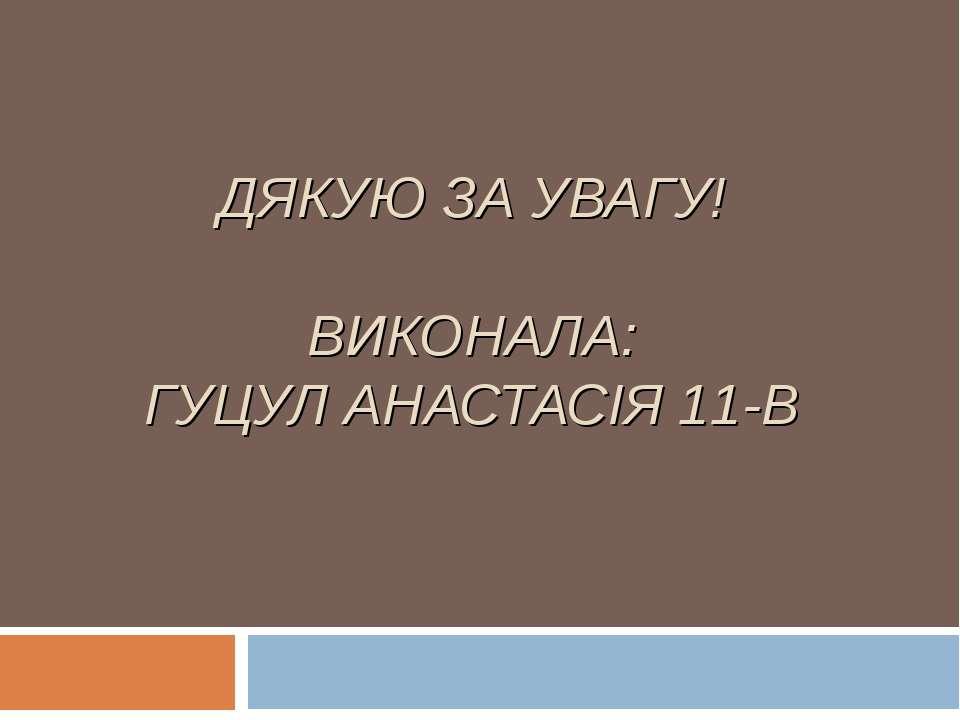 ДЯКУЮ ЗА УВАГУ! ВИКОНАЛА: ГУЦУЛ АНАСТАСІЯ 11-В