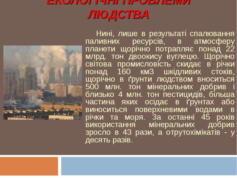 ЕКОЛОГІЧНІ ПРОБЛЕМИ ЛЮДСТВА Нині, лише в результаті спалювання паливних ресур...